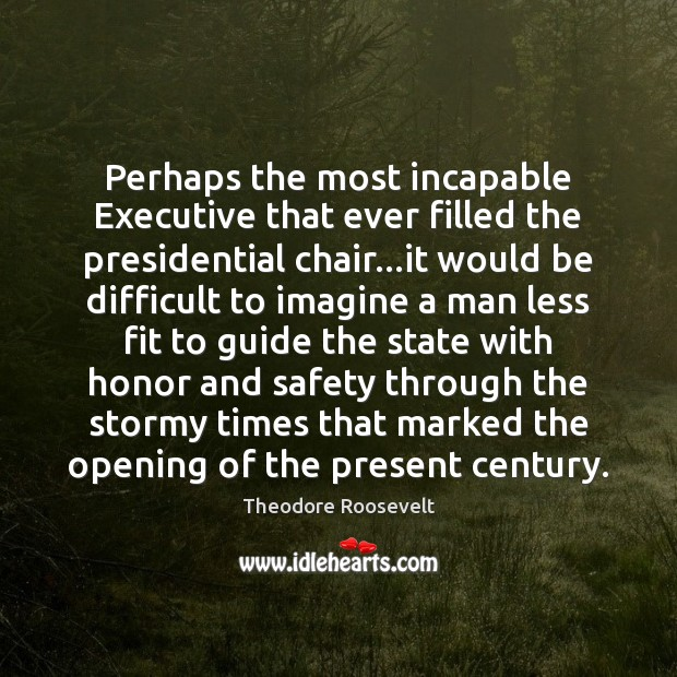 Perhaps the most incapable Executive that ever filled the presidential chair…it Theodore Roosevelt Picture Quote