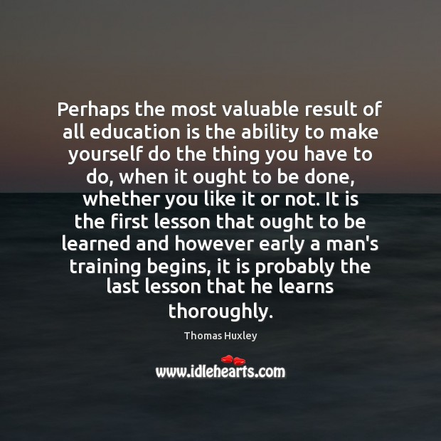 Perhaps the most valuable result of all education is the ability to Image