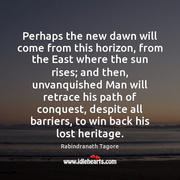 Perhaps the new dawn will come from this horizon, from the East Rabindranath Tagore Picture Quote