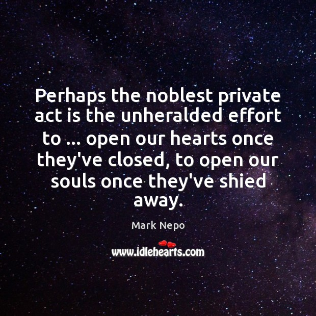 Perhaps the noblest private act is the unheralded effort to … open our Mark Nepo Picture Quote