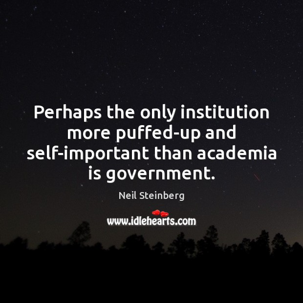 Image, Perhaps the only institution more puffed-up and self-important than academia is government.