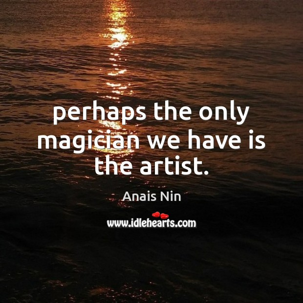 Perhaps the only magician we have is the artist. Image
