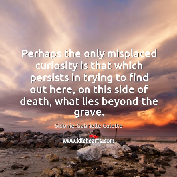 Perhaps the only misplaced curiosity is that which persists in trying to Sidonie-Gabrielle Colette Picture Quote