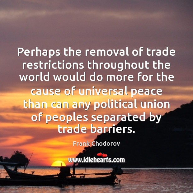 Perhaps the removal of trade restrictions throughout the world would do more Frank Chodorov Picture Quote