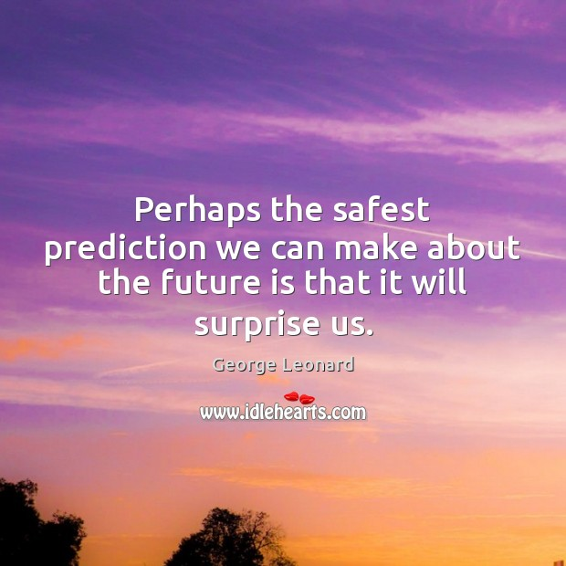 Perhaps the safest prediction we can make about the future is that it will surprise us. George Leonard Picture Quote