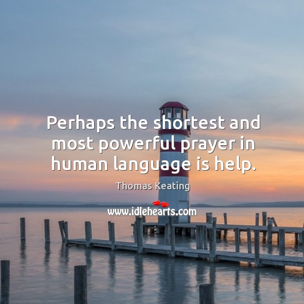 Perhaps the shortest and most powerful prayer in human language is help. Thomas Keating Picture Quote