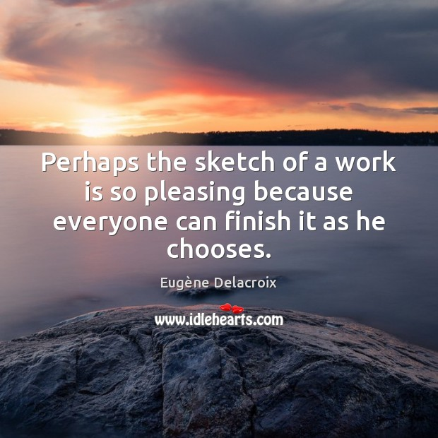 Perhaps the sketch of a work is so pleasing because everyone can finish it as he chooses. Eugène Delacroix Picture Quote