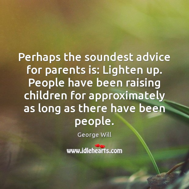 Perhaps the soundest advice for parents is: Lighten up. People have been Image
