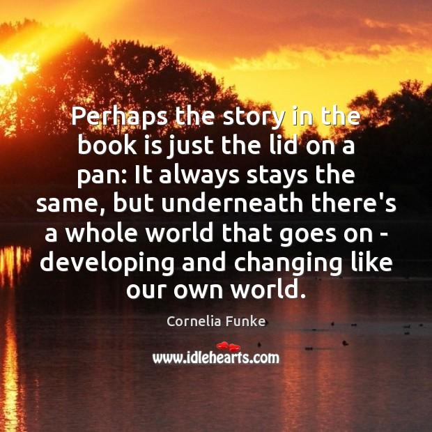 Cornelia Funke Picture Quote image saying: Perhaps the story in the book is just the lid on a