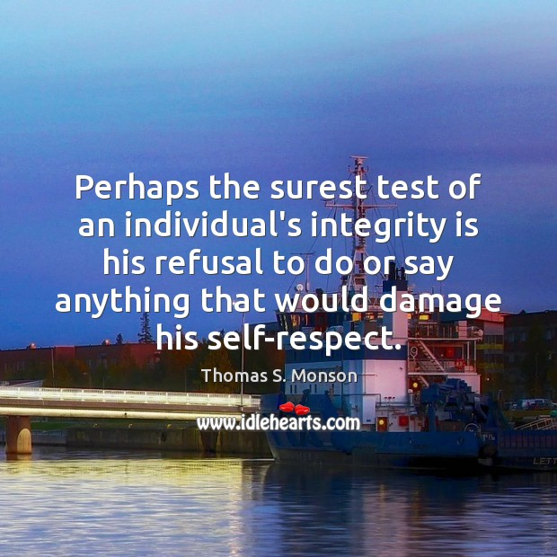 Perhaps the surest test of an individual's integrity is his refusal to Thomas S. Monson Picture Quote