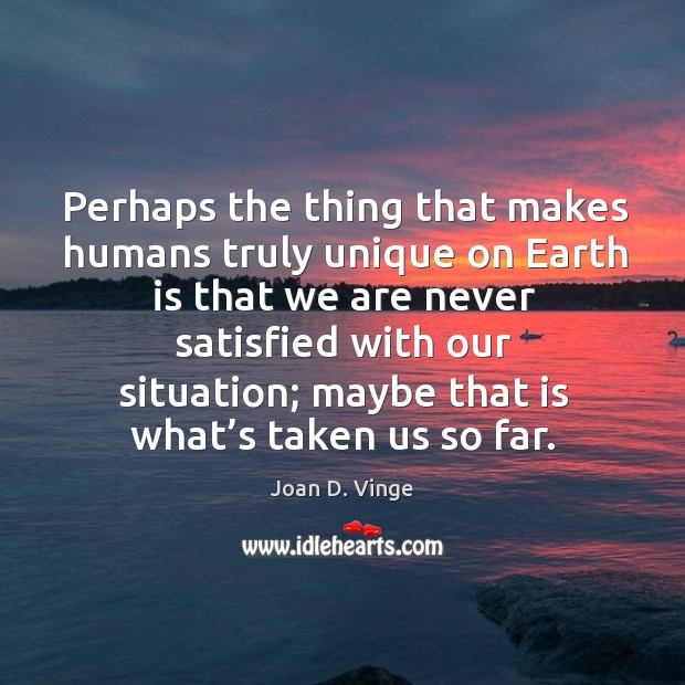 Perhaps the thing that makes humans truly unique on earth is that we are never satisfied with our situation; Joan D. Vinge Picture Quote