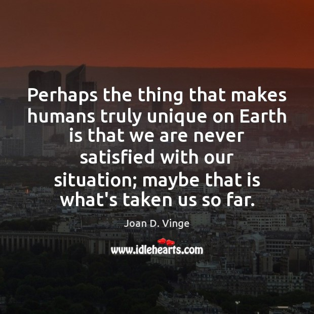 Perhaps the thing that makes humans truly unique on Earth is that Joan D. Vinge Picture Quote