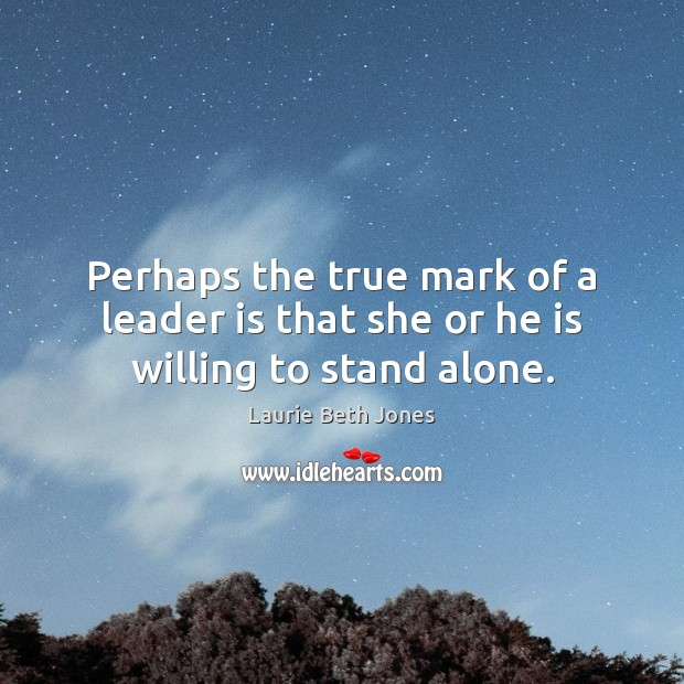 Perhaps the true mark of a leader is that she or he is willing to stand alone. Laurie Beth Jones Picture Quote