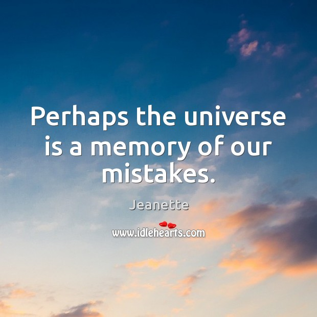 Perhaps the universe is a memory of our mistakes. Image
