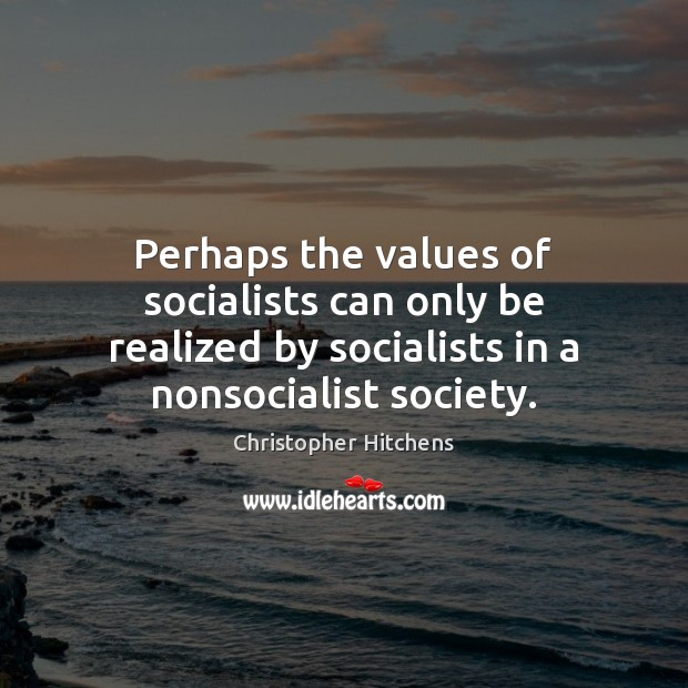 Image, Perhaps the values of socialists can only be realized by socialists in