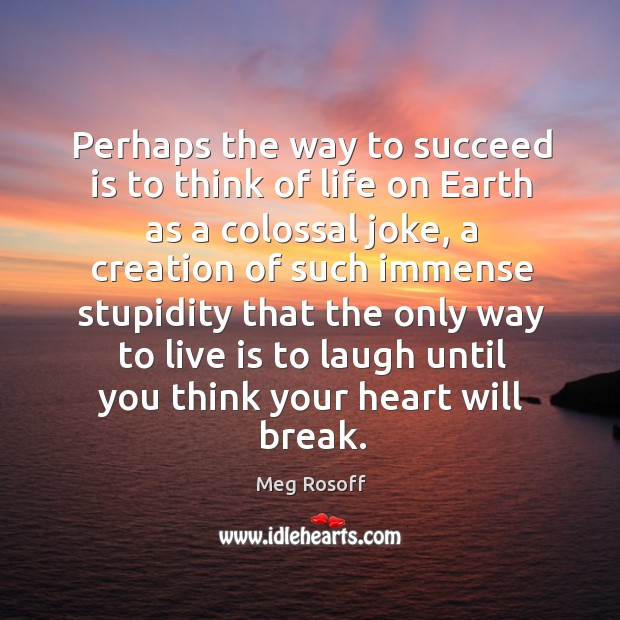 Perhaps the way to succeed is to think of life on Earth Meg Rosoff Picture Quote