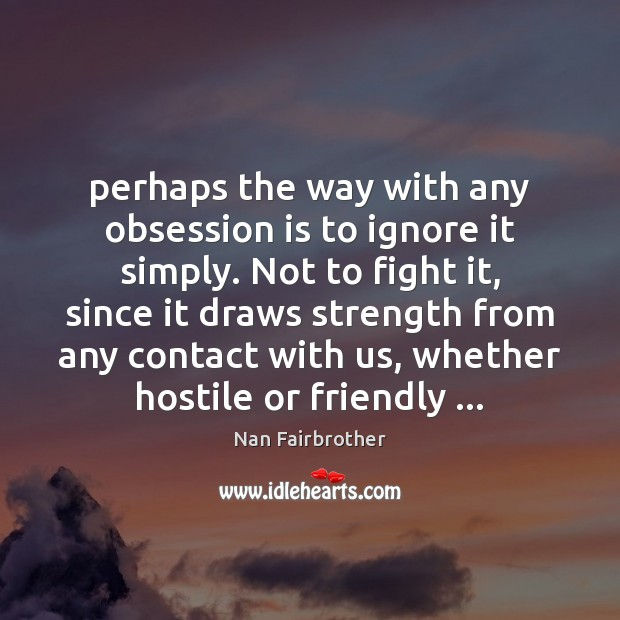 Perhaps the way with any obsession is to ignore it simply. Not Nan Fairbrother Picture Quote