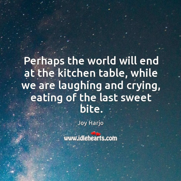 Perhaps the world will end at the kitchen table, while we are Joy Harjo Picture Quote