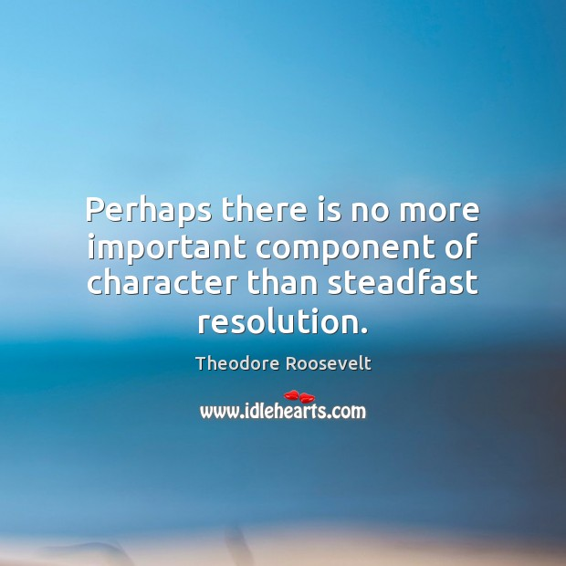 Perhaps there is no more important component of character than steadfast resolution. Image