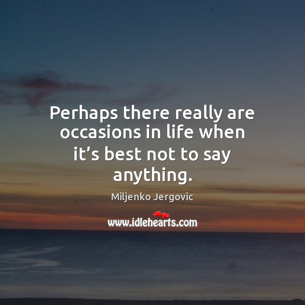 Perhaps there really are occasions in life when it's best not to say anything. Image