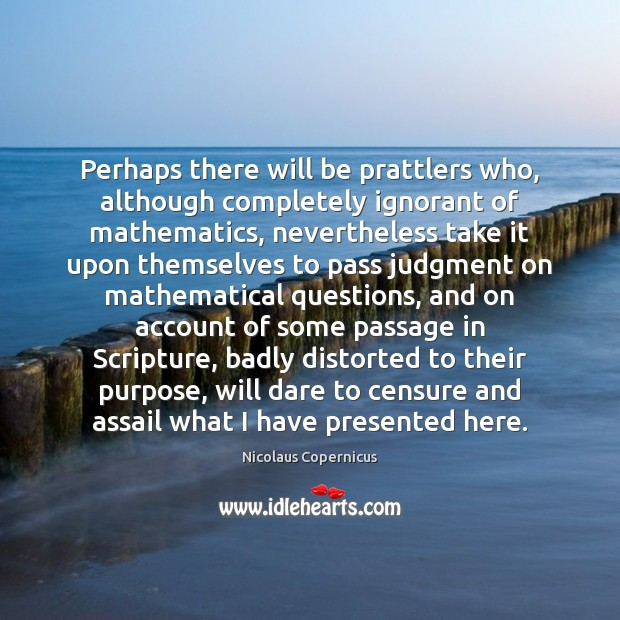 Perhaps there will be prattlers who, although completely ignorant of mathematics, nevertheless Nicolaus Copernicus Picture Quote