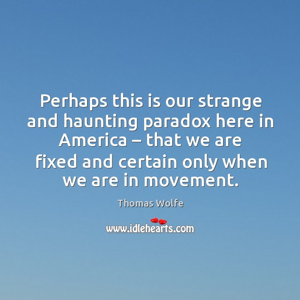 Perhaps this is our strange and haunting paradox here in america – that we are fixed and certain only when we are in movement. Image