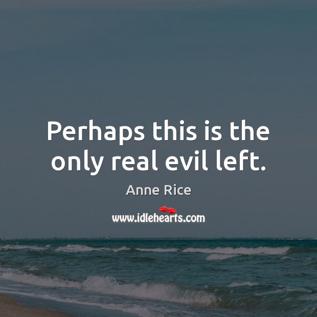 Perhaps this is the only real evil left. Anne Rice Picture Quote