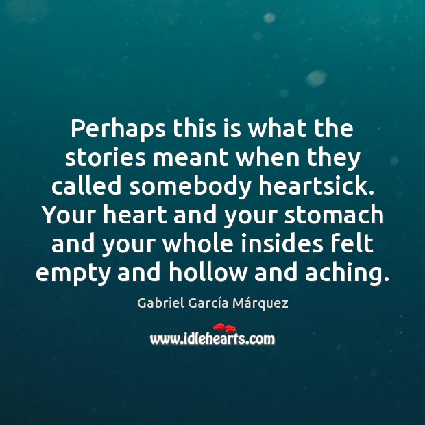 Perhaps this is what the stories meant when they called somebody heartsick. Gabriel García Márquez Picture Quote