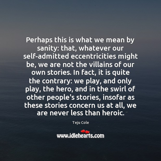 Perhaps this is what we mean by sanity: that, whatever our self-admitted Image