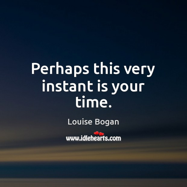 Perhaps this very instant is your time. Louise Bogan Picture Quote