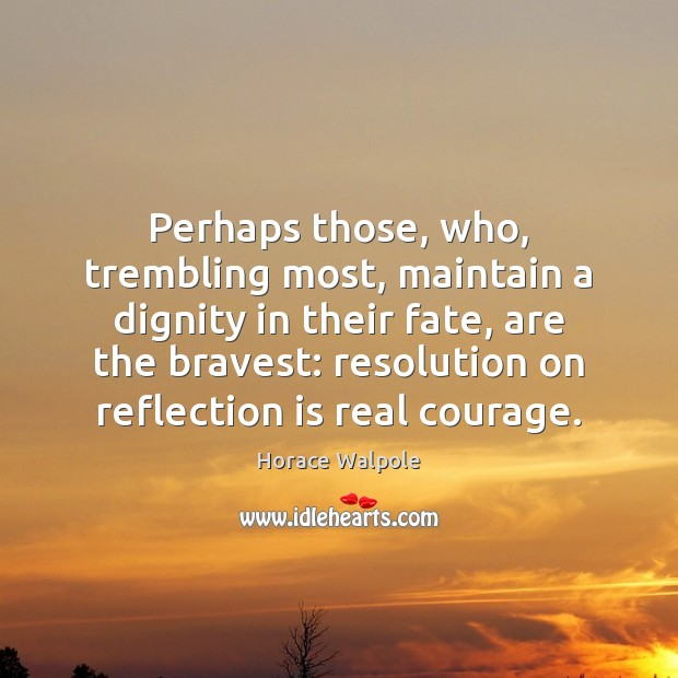 Perhaps those, who, trembling most, maintain a dignity in their fate, are Horace Walpole Picture Quote