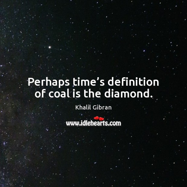 Perhaps time's definition of coal is the diamond. Image