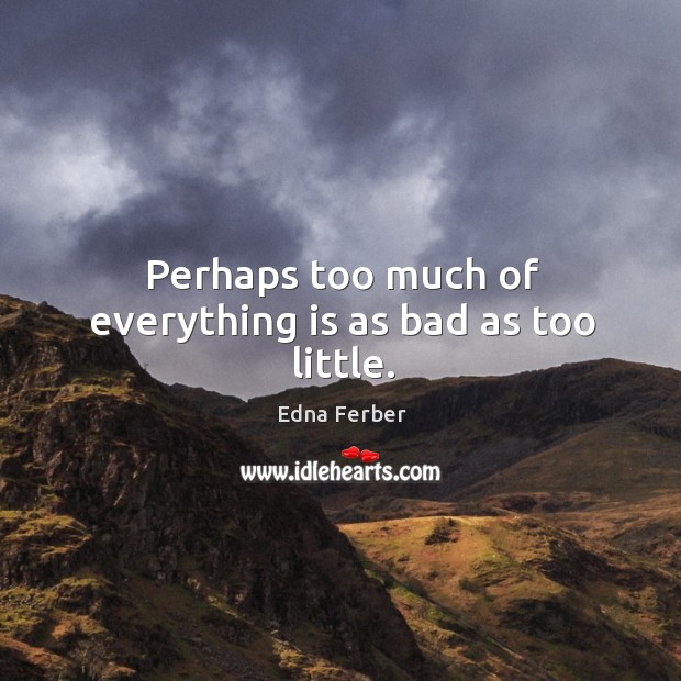 Perhaps too much of everything is as bad as too little. Edna Ferber Picture Quote