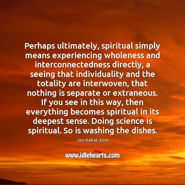 Perhaps ultimately, spiritual simply means experiencing wholeness and interconnectedness directly, a seeing Jon Kabat-Zinn Picture Quote