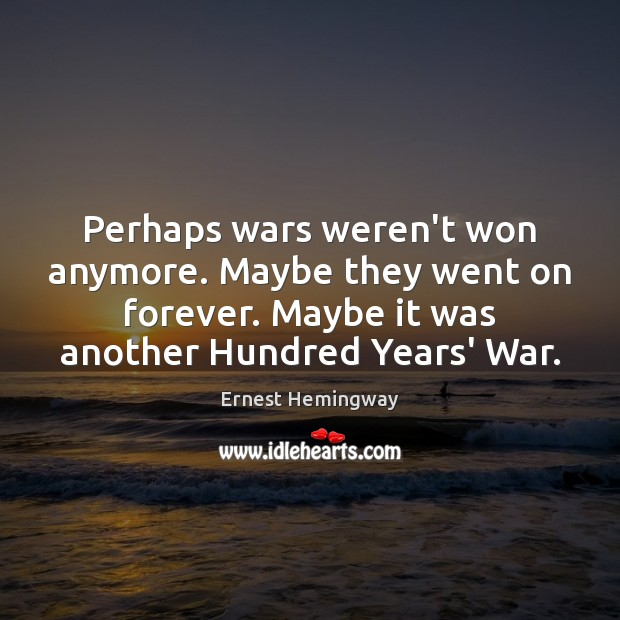 Perhaps wars weren't won anymore. Maybe they went on forever. Maybe it Image