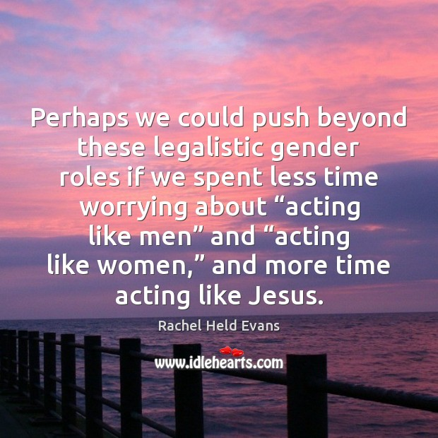 Perhaps we could push beyond these legalistic gender roles if we spent Rachel Held Evans Picture Quote