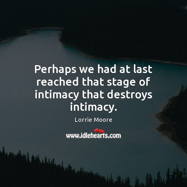 Perhaps we had at last reached that stage of intimacy that destroys intimacy. Image