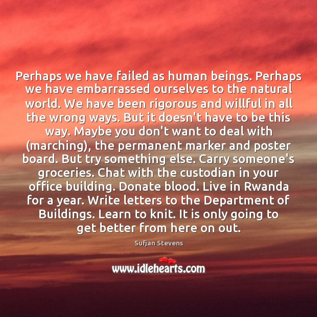 Perhaps we have failed as human beings. Perhaps we have embarrassed ourselves Donate Quotes Image