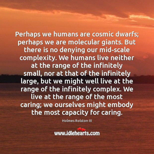 Perhaps we humans are cosmic dwarfs; perhaps we are molecular giants. But Image