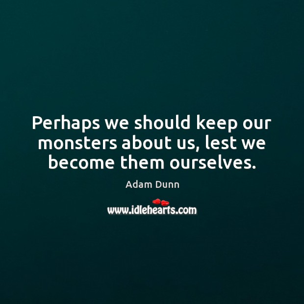 Image, Perhaps we should keep our monsters about us, lest we become them ourselves.