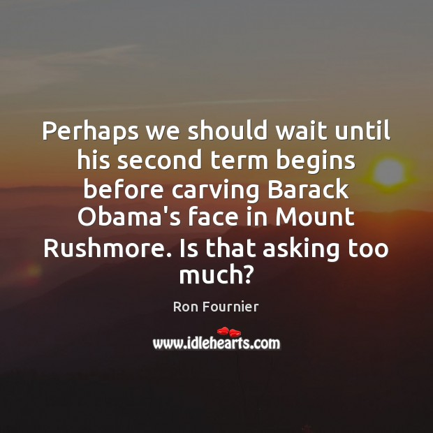 Perhaps we should wait until his second term begins before carving Barack Ron Fournier Picture Quote