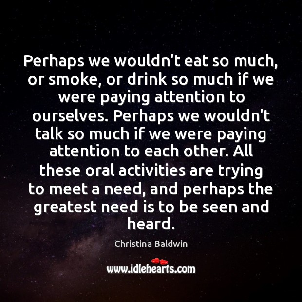 Perhaps we wouldn't eat so much, or smoke, or drink so much Image