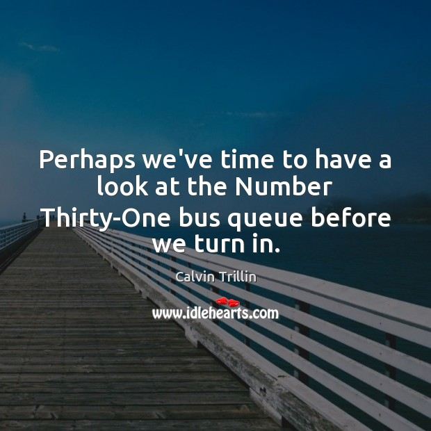 Perhaps we've time to have a look at the Number Thirty-One bus queue before we turn in. Calvin Trillin Picture Quote