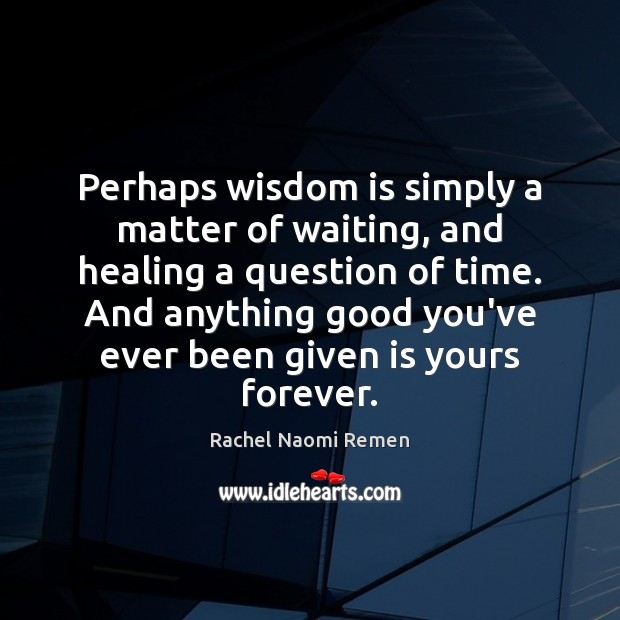 Perhaps wisdom is simply a matter of waiting, and healing a question Rachel Naomi Remen Picture Quote