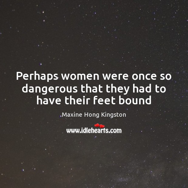 Perhaps women were once so dangerous that they had to have their feet bound Maxine Hong Kingston Picture Quote