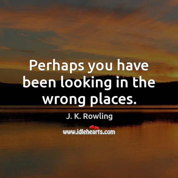 Perhaps you have been looking in the wrong places. J. K. Rowling Picture Quote