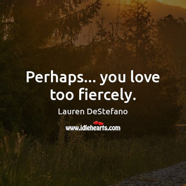 Perhaps… you love too fiercely. Lauren DeStefano Picture Quote