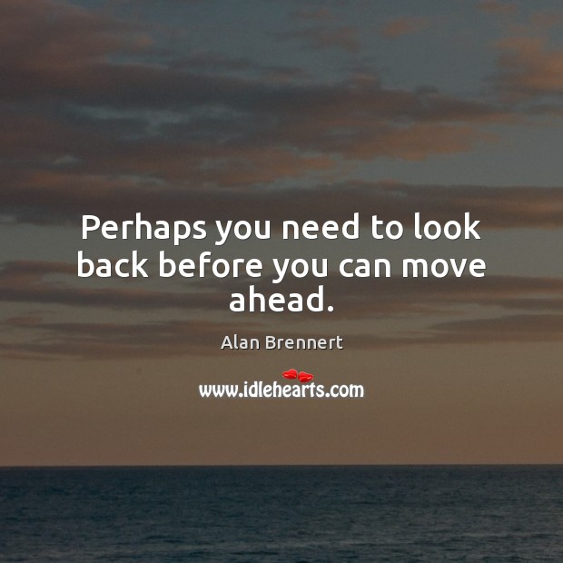 Image, Perhaps you need to look back before you can move ahead.
