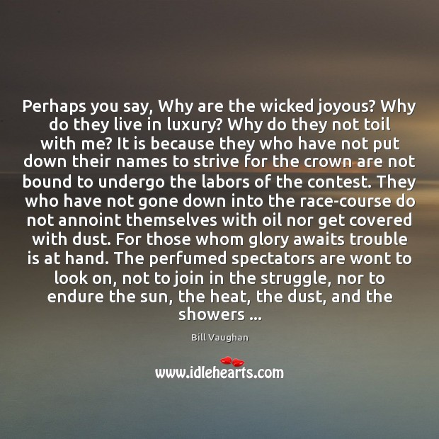 Perhaps you say, Why are the wicked joyous? Why do they live Bill Vaughan Picture Quote