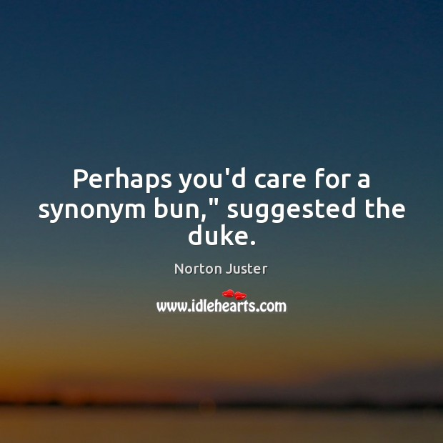 """Image, Perhaps you'd care for a synonym bun,"""" suggested the duke."""